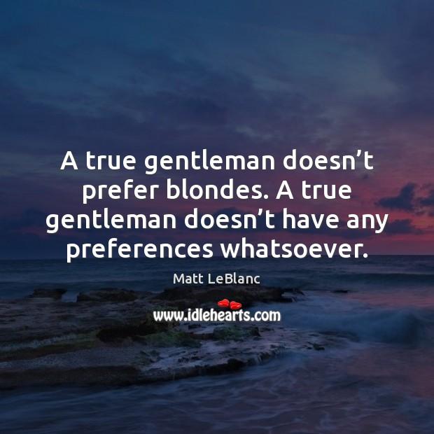 A true gentleman doesn't prefer blondes. A true gentleman doesn't Matt LeBlanc Picture Quote
