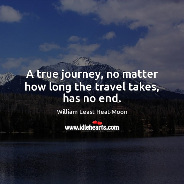A true journey, no matter how long the travel takes, has no end. William Least Heat-Moon Picture Quote