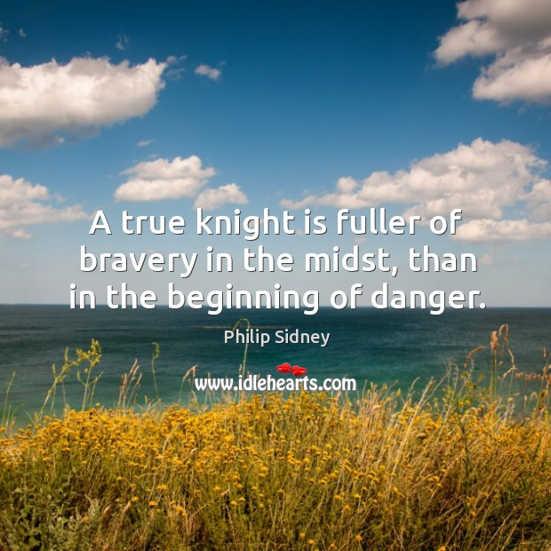 A true knight is fuller of bravery in the midst, than in the beginning of danger. Image