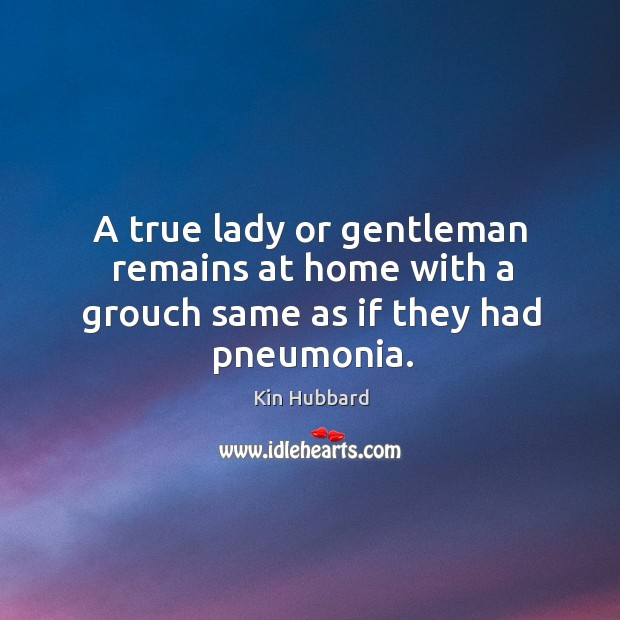 A true lady or gentleman remains at home with a grouch same as if they had pneumonia. Image