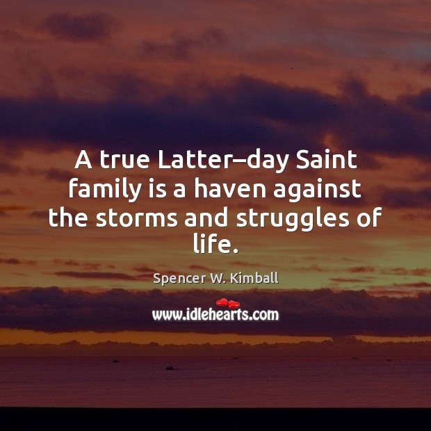 A true Latter–day Saint family is a haven against the storms and struggles of life. Family Quotes Image