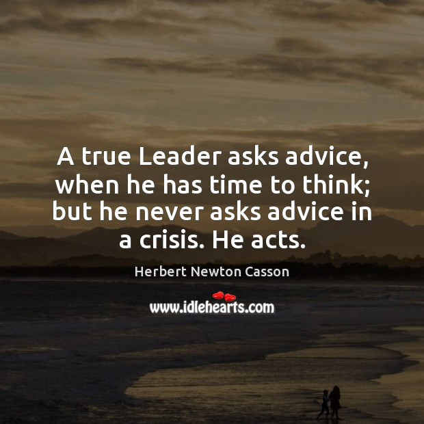 A true Leader asks advice, when he has time to think; but Herbert Newton Casson Picture Quote
