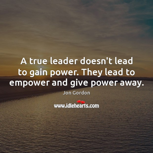 A true leader doesn't lead to gain power. They lead to empower and give power away. Jon Gordon Picture Quote