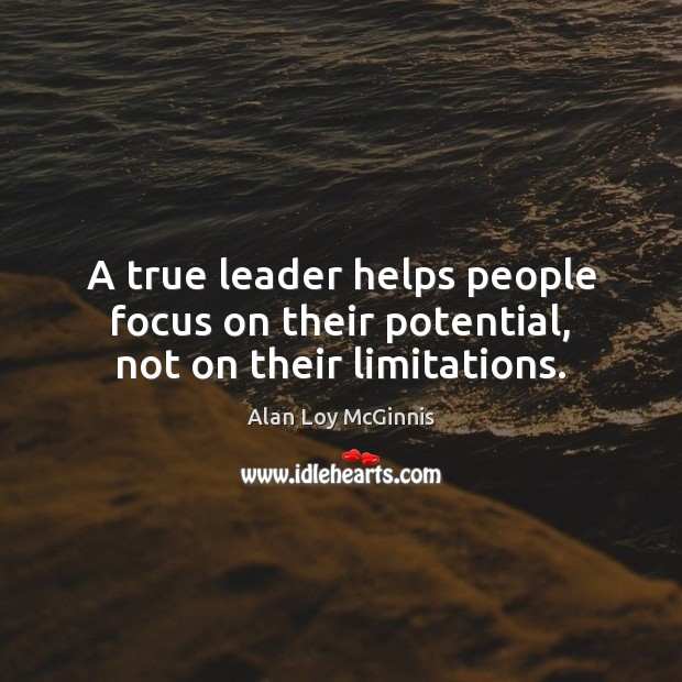 A true leader helps people focus on their potential, not on their limitations. Alan Loy McGinnis Picture Quote