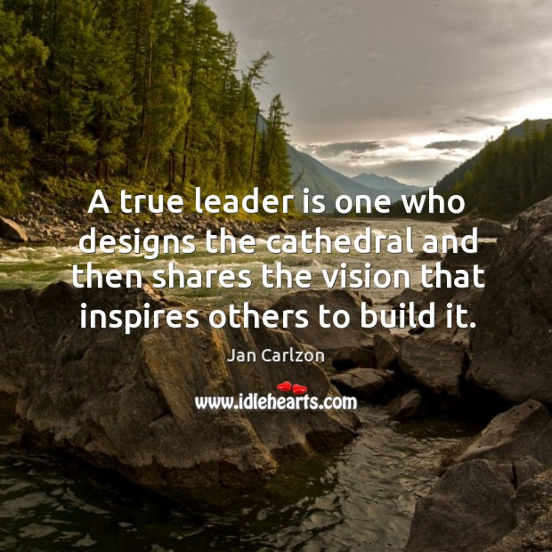 A true leader is one who designs the cathedral and then shares Image