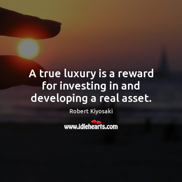 A true luxury is a reward for investing in and developing a real asset. Image