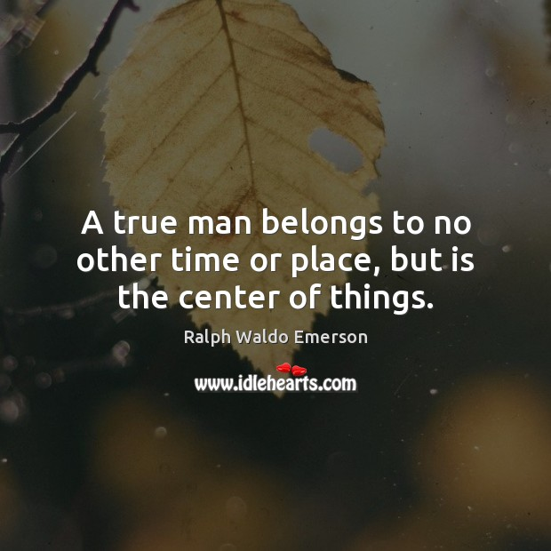 A true man belongs to no other time or place, but is the center of things. Image