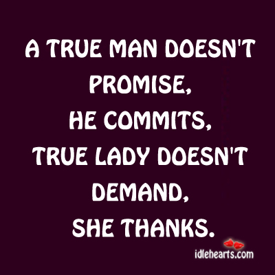 A True Man Doesn't Promise, He Commits.