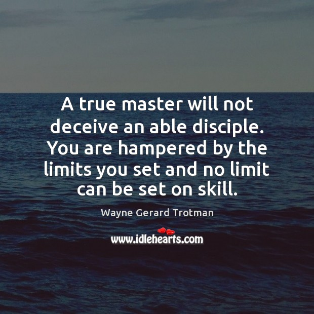 A true master will not deceive an able disciple. You are hampered Wayne Gerard Trotman Picture Quote