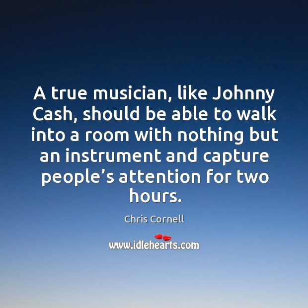 A true musician, like johnny cash, should be able to walk into a room with nothing but Chris Cornell Picture Quote