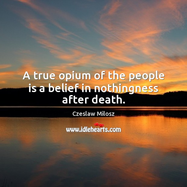 A true opium of the people is a belief in nothingness after death. Czeslaw Milosz Picture Quote