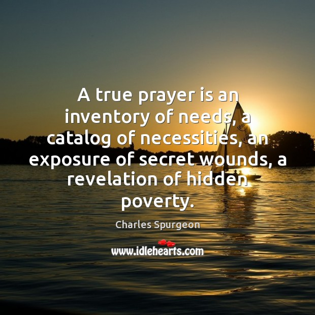 A true prayer is an inventory of needs, a catalog of necessities, Charles Spurgeon Picture Quote