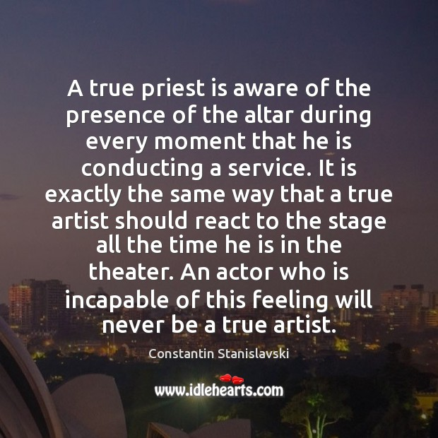 A true priest is aware of the presence of the altar during Constantin Stanislavski Picture Quote
