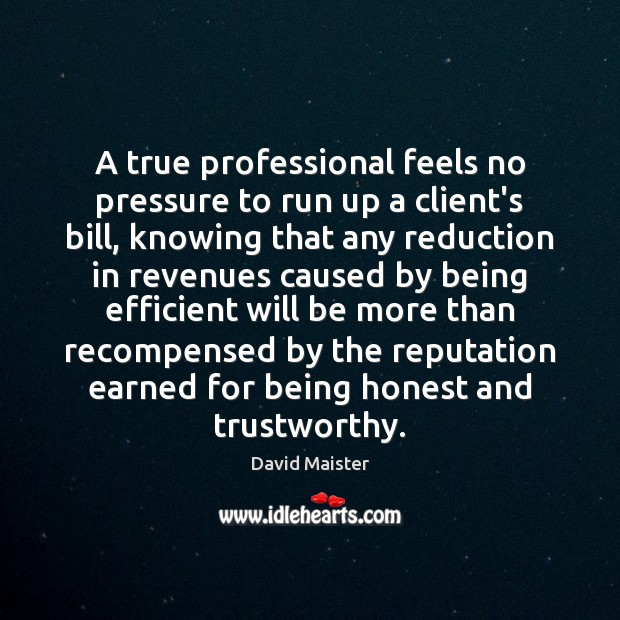 A true professional feels no pressure to run up a client's bill, David Maister Picture Quote