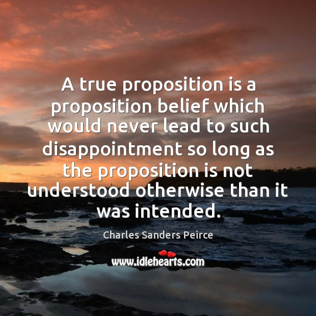 A true proposition is a proposition belief which would never lead to Charles Sanders Peirce Picture Quote