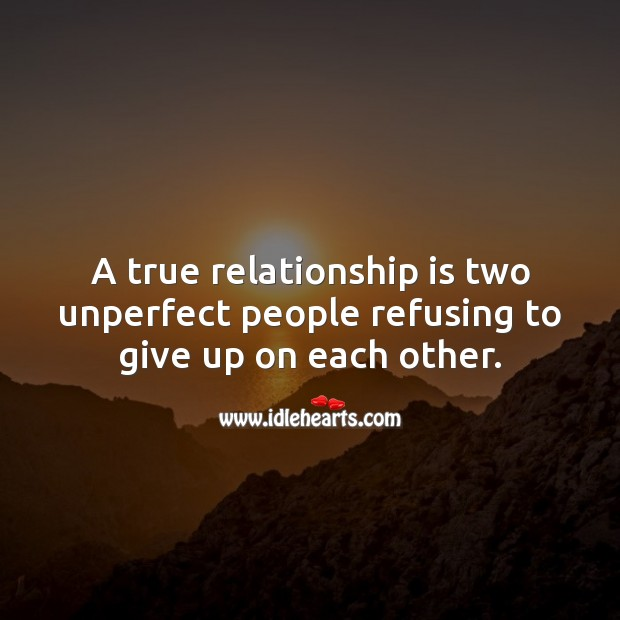 A true relationship is two unperfect people refusing to give up on each other. Relationship Quotes Image