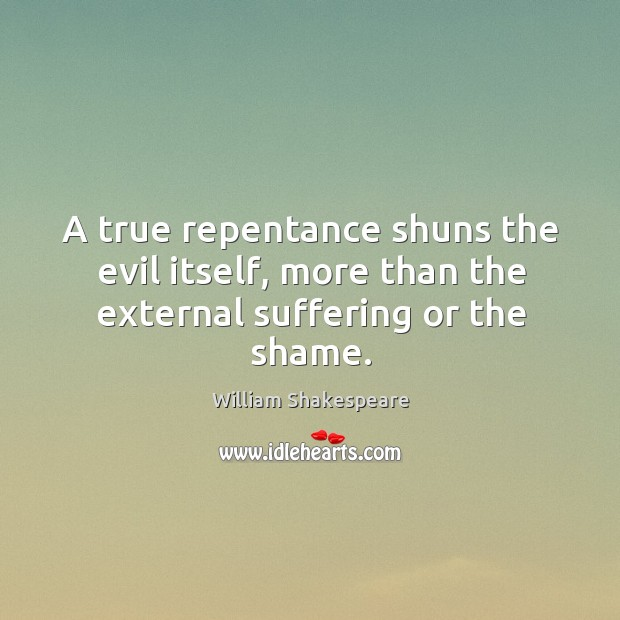 Image, A true repentance shuns the evil itself, more than the external suffering or the shame.