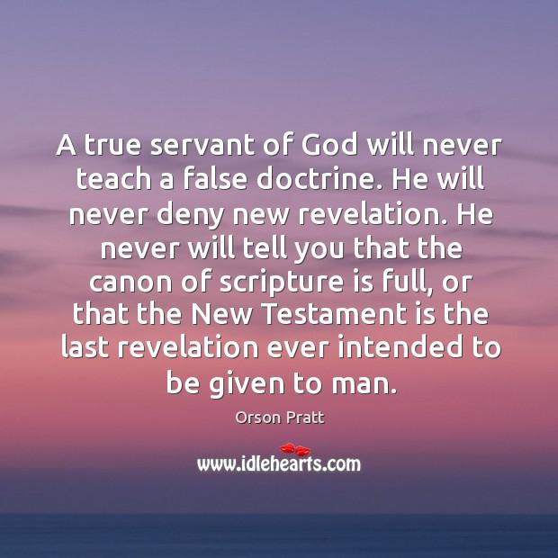 A true servant of God will never teach a false doctrine. Orson Pratt Picture Quote