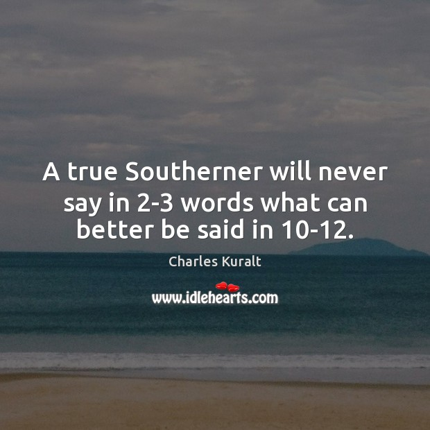 A true Southerner will never say in 2-3 words what can better be said in 10-12. Charles Kuralt Picture Quote