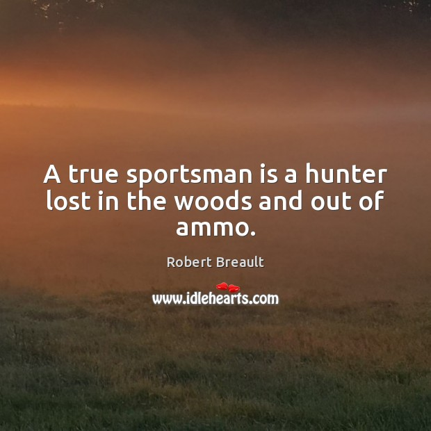 A true sportsman is a hunter lost in the woods and out of ammo. Image