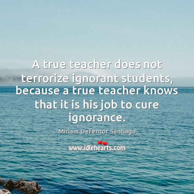 Image, A true teacher does not terrorize ignorant students, because a true teacher