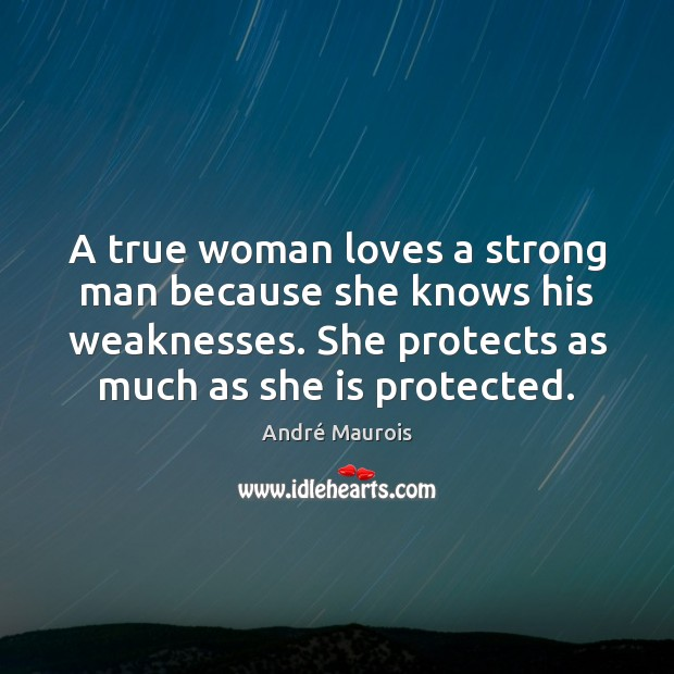 A true woman loves a strong man because she knows his weaknesses. André Maurois Picture Quote
