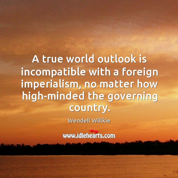 A true world outlook is incompatible with a foreign imperialism, no matter how high-minded Wendell Willkie Picture Quote