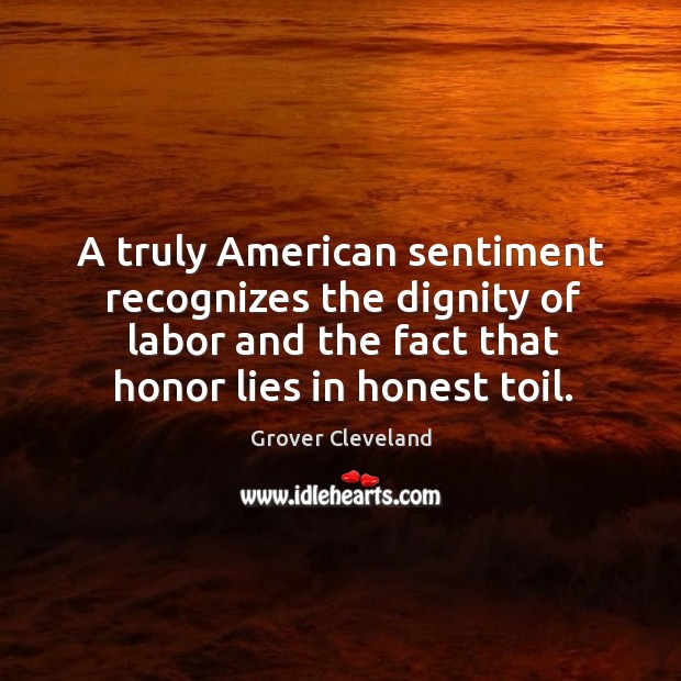 A truly american sentiment recognizes the dignity of labor and the fact that honor lies in honest toil. Image