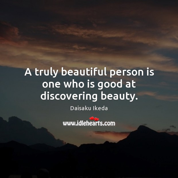 A truly beautiful person is one who is good at discovering beauty. Daisaku Ikeda Picture Quote