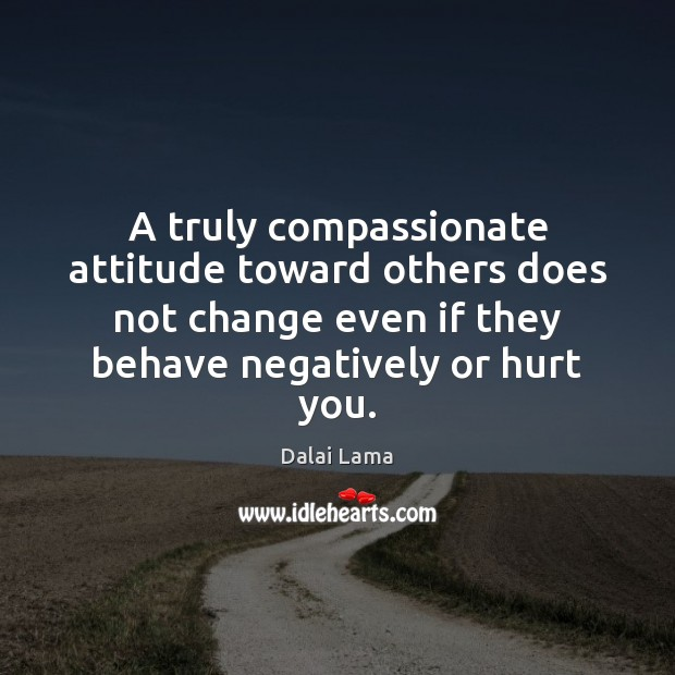 A truly compassionate attitude toward others does not change even if they Image