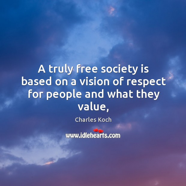 A truly free society is based on a vision of respect for people and what they value, Charles Koch Picture Quote