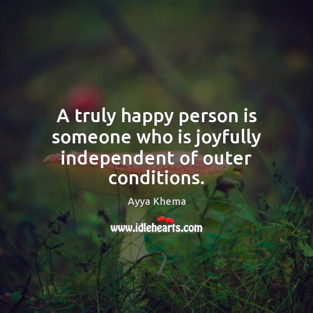 Image, A truly happy person is someone who is joyfully independent of outer conditions.