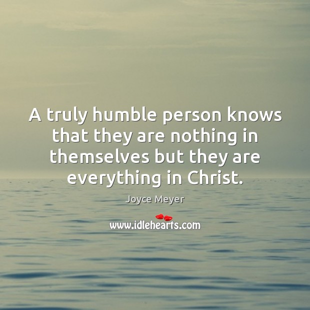 A truly humble person knows that they are nothing in themselves but Joyce Meyer Picture Quote