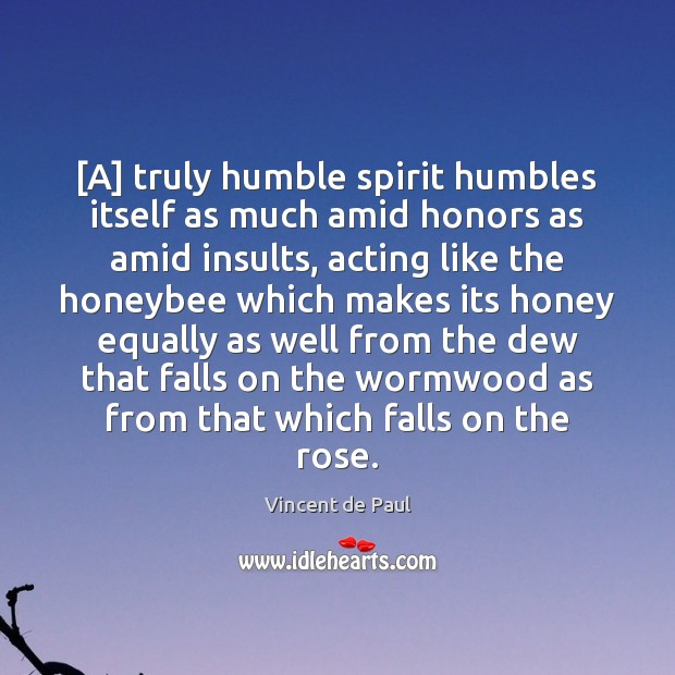 [A] truly humble spirit humbles itself as much amid honors as amid Vincent de Paul Picture Quote