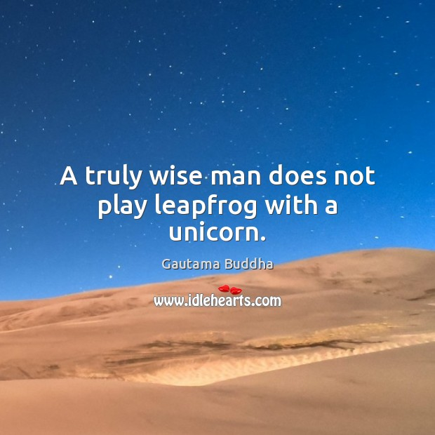 A truly wise man does not play leapfrog with a unicorn. Gautama Buddha Picture Quote