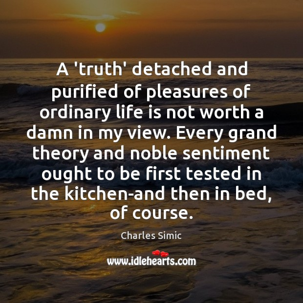 A 'truth' detached and purified of pleasures of ordinary life is not Charles Simic Picture Quote