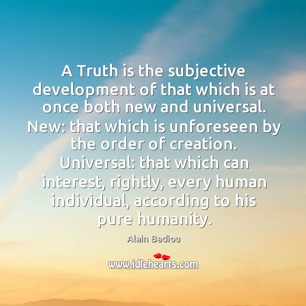 A truth is the subjective development of that which is at once both new and universal. Image