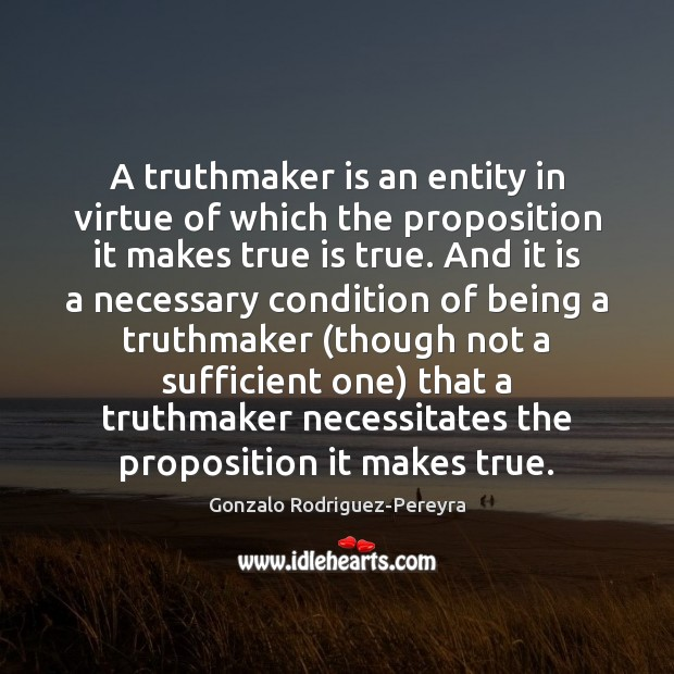 A truthmaker is an entity in virtue of which the proposition it Gonzalo Rodriguez-Pereyra Picture Quote