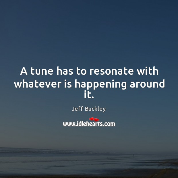 A tune has to resonate with whatever is happening around it. Image