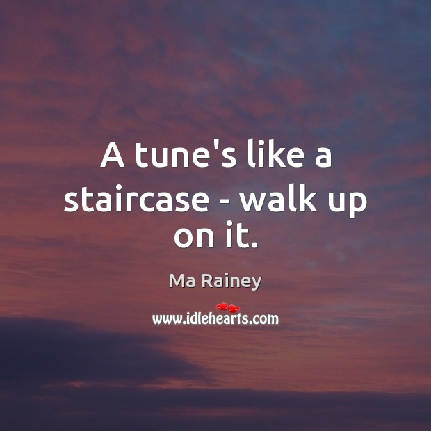 A tune's like a staircase – walk up on it. Image