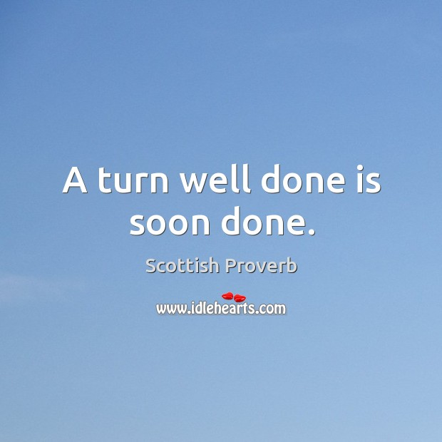A turn well done is soon done. Scottish Proverbs Image