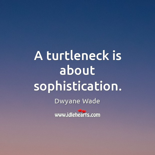 A turtleneck is about sophistication. Dwyane Wade Picture Quote