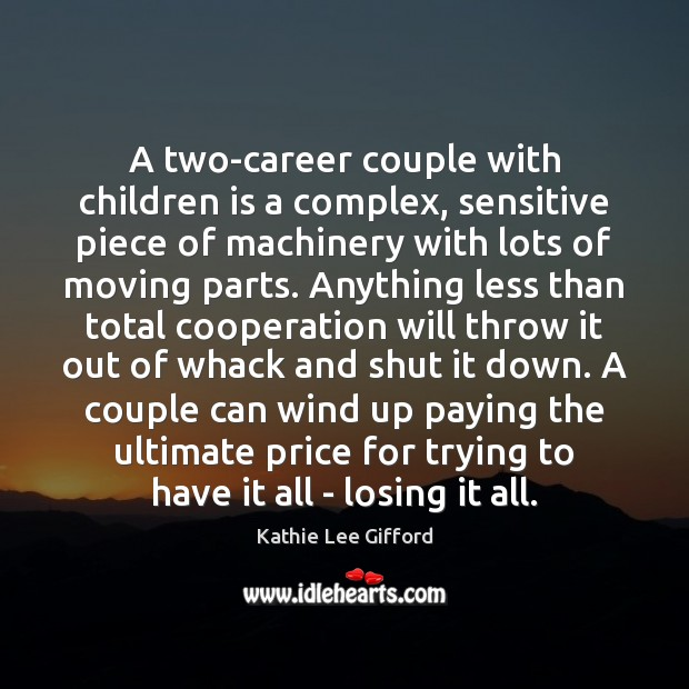 A two-career couple with children is a complex, sensitive piece of machinery Kathie Lee Gifford Picture Quote