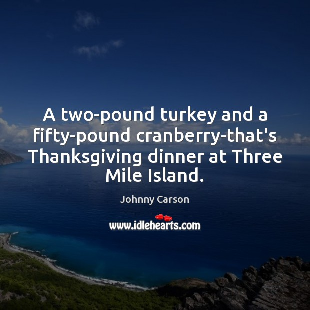 A two-pound turkey and a fifty-pound cranberry-that's Thanksgiving dinner at Three Mile Johnny Carson Picture Quote