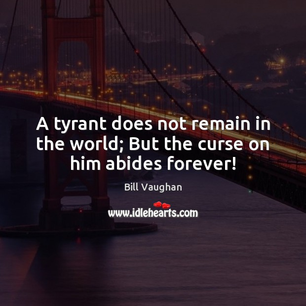 A tyrant does not remain in the world; But the curse on him abides forever! Bill Vaughan Picture Quote
