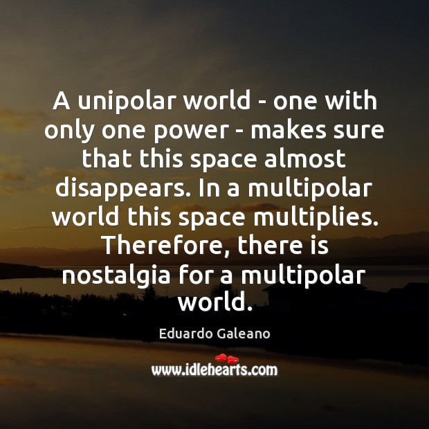 A unipolar world – one with only one power – makes sure Eduardo Galeano Picture Quote