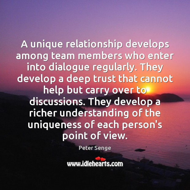 A unique relationship develops among team members who enter into dialogue regularly. Peter Senge Picture Quote