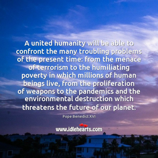 A united humanity will be able to confront the many troubling problems Image