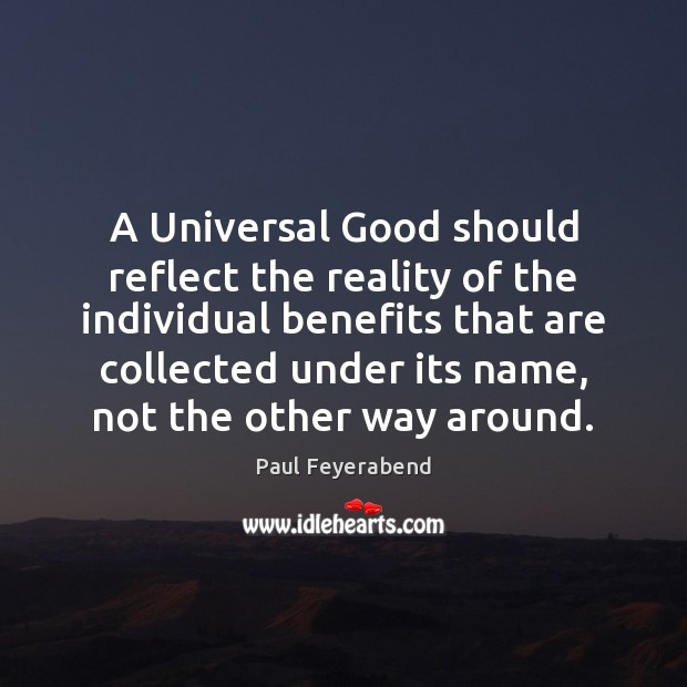 A Universal Good should reflect the reality of the individual benefits that Paul Feyerabend Picture Quote