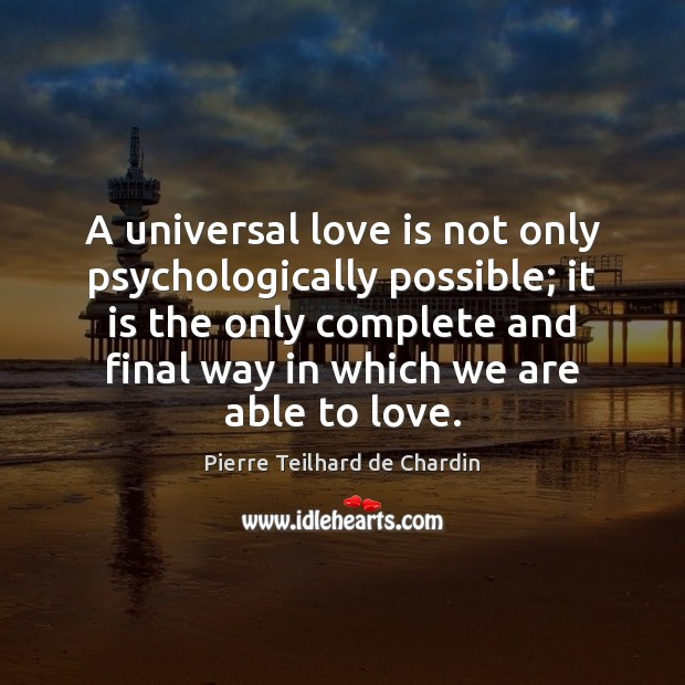 A universal love is not only psychologically possible; it is the only Pierre Teilhard de Chardin Picture Quote